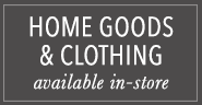 Home Goods & Clothing Available in Store