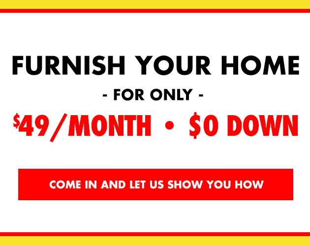 Furnish your Home for $49 a Month - Come in and Find Out How