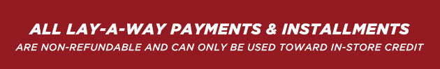 Layaway Payments and Installments are Non-Refundable - Good for In-store Credit Only