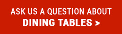 Ask us a question about Dining Tables