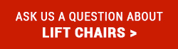 Ask us a question about Lift Chairs